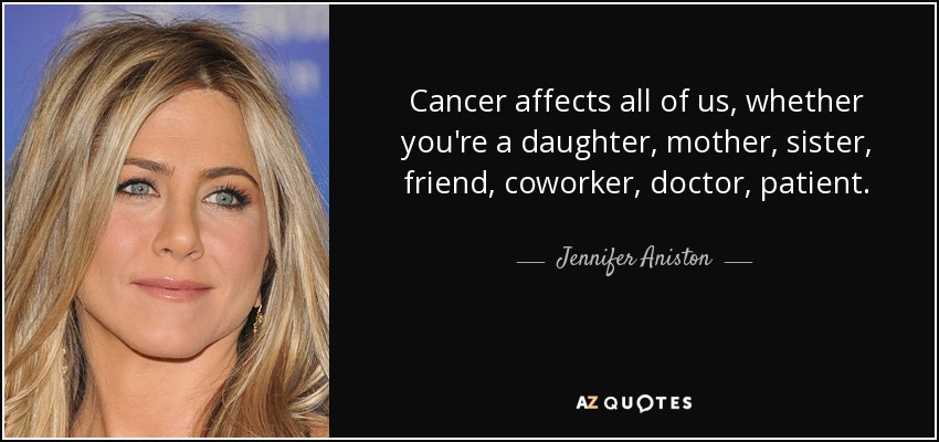 Cancer affects all of us, whether you're a daughter, mother, sister, friend, coworker, doctor, patient. - Jennifer Aniston