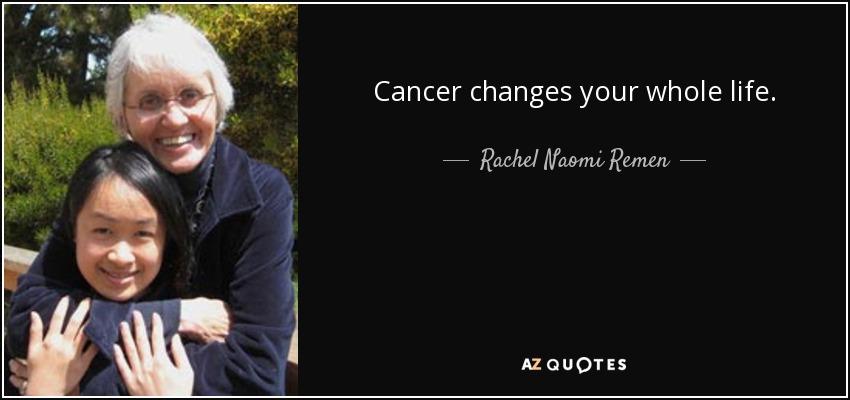Cancer changes your whole life. - Rachel Naomi Remen