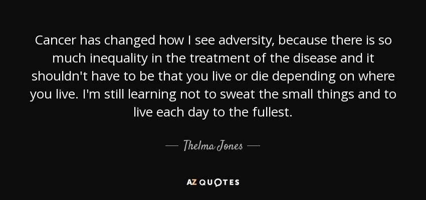 Cancer has changed how I see adversity, because there is so much inequality in the treatment of the disease and it shouldn't have to be that you live or die depending on where you live. I'm still learning not to sweat the small things and to live each day to the fullest. - Thelma Jones