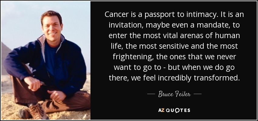 Cancer is a passport to intimacy. It is an invitation, maybe even a mandate, to enter the most vital arenas of human life, the most sensitive and the most frightening, the ones that we never want to go to - but when we do go there, we feel incredibly transformed. - Bruce Feiler