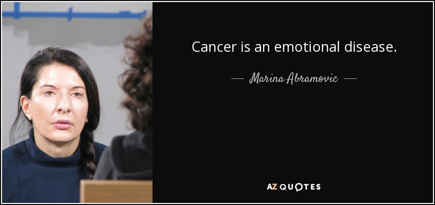 Cancer is an emotional disease. - Marina Abramovic