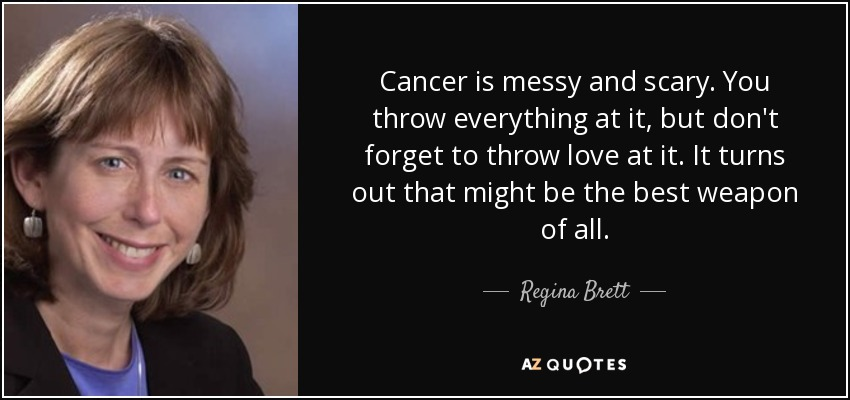 Cancer is messy and scary. You throw everything at it, but don't forget to throw love at it. It turns out that might be the best weapon of all. - Regina Brett