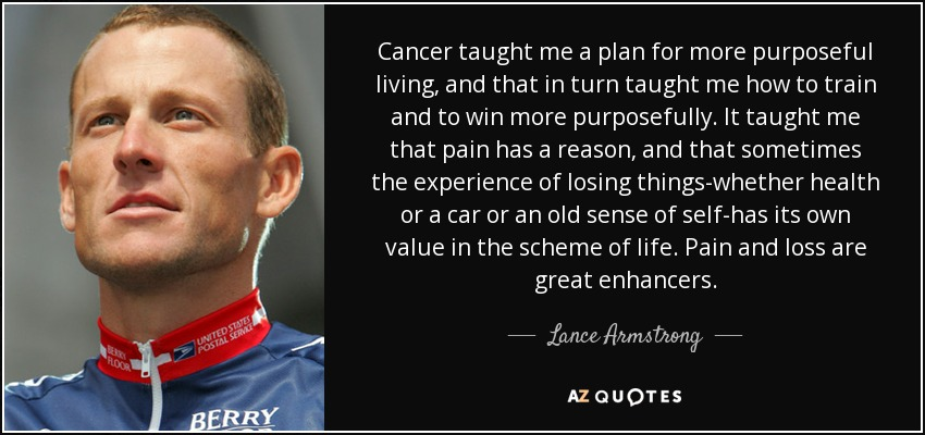 Cancer taught me a plan for more purposeful living, and that in turn taught me how to train and to win more purposefully. It taught me that pain has a reason, and that sometimes the experience of losing things-whether health or a car or an old sense of self-has its own value in the scheme of life. Pain and loss are great enhancers. - Lance Armstrong