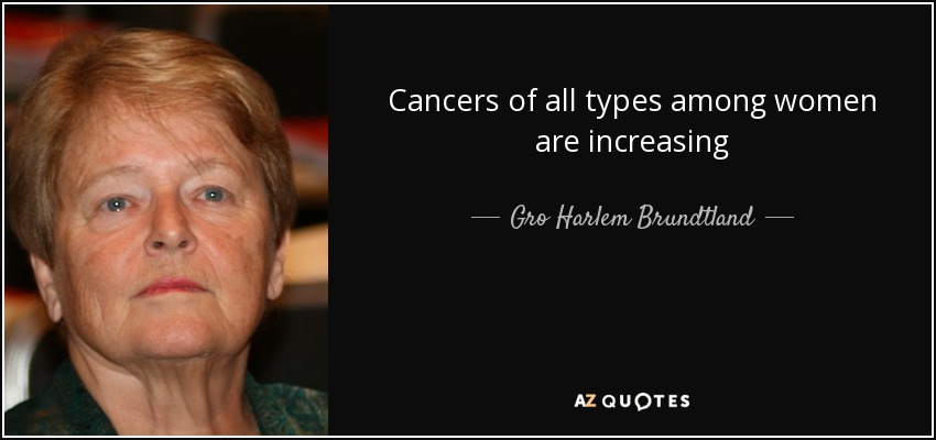 Cancers of all types among women are increasing - Gro Harlem Brundtland