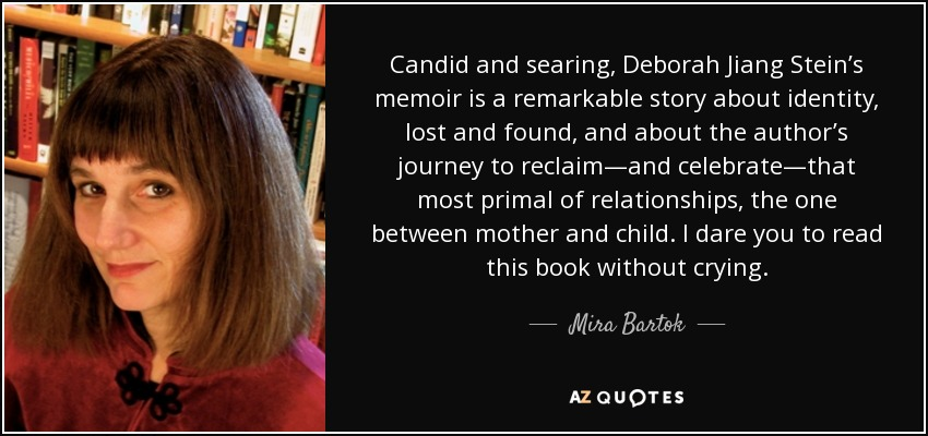 Candid and searing, Deborah Jiang Stein's memoir is a remarkable story about identity, lost and found, and about the author's journey to reclaim—and celebrate—that most primal of relationships, the one between mother and child. I dare you to read this book without crying. - Mira Bartok