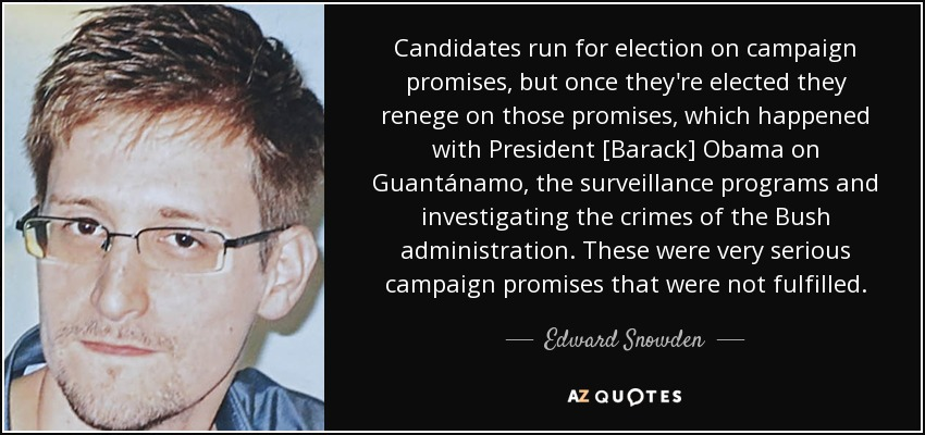 Candidates run for election on campaign promises, but once they're elected they renege on those promises, which happened with President [Barack] Obama on Guantánamo, the surveillance programs and investigating the crimes of the Bush administration. These were very serious campaign promises that were not fulfilled. - Edward Snowden
