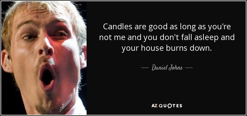 Candles are good as long as you're not me and you don't fall asleep and your house burns down. - Daniel Johns