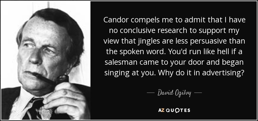 Candor compels me to admit that I have no conclusive research to support my view that jingles are less persuasive than the spoken word. You'd run like hell if a salesman came to your door and began singing at you. Why do it in advertising? - David Ogilvy