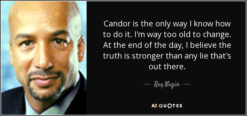 Candor is the only way I know how to do it. I'm way too old to change. At the end of the day, I believe the truth is stronger than any lie that's out there. - Ray Nagin