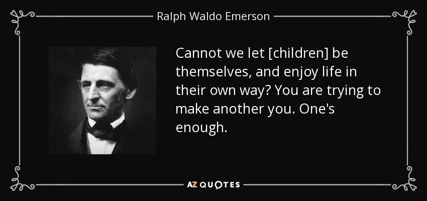 Cannot we let [children] be themselves, and enjoy life in their own way? You are trying to make another you. One's enough. - Ralph Waldo Emerson