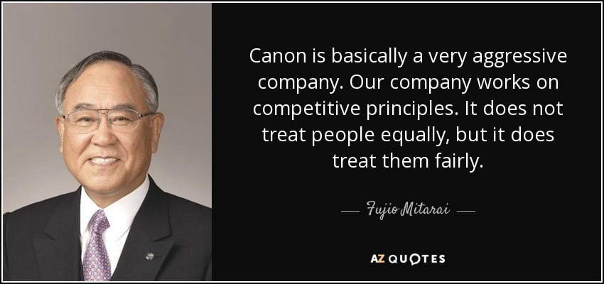 Canon is basically a very aggressive company. Our company works on competitive principles. It does not treat people equally, but it does treat them fairly. - Fujio Mitarai