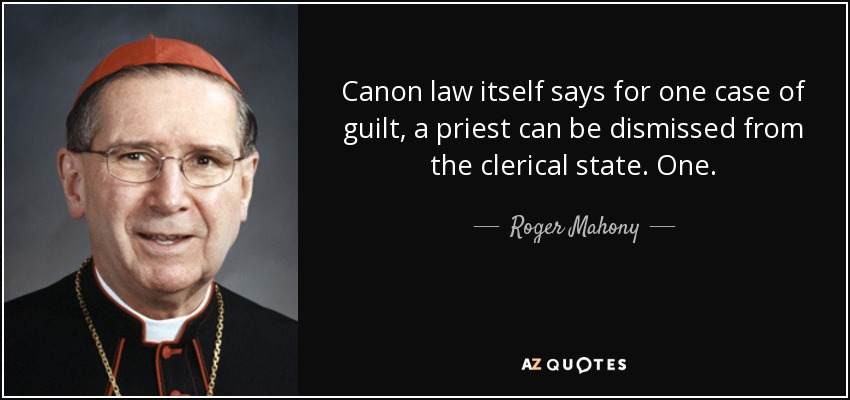 Canon law itself says for one case of guilt, a priest can be dismissed from the clerical state. One. - Roger Mahony