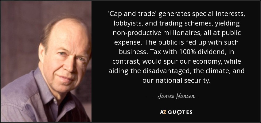 'Cap and trade' generates special interests, lobbyists, and trading schemes, yielding non-productive millionaires, all at public expense. The public is fed up with such business. Tax with 100% dividend, in contrast, would spur our economy, while aiding the disadvantaged, the climate, and our national security. - James Hansen