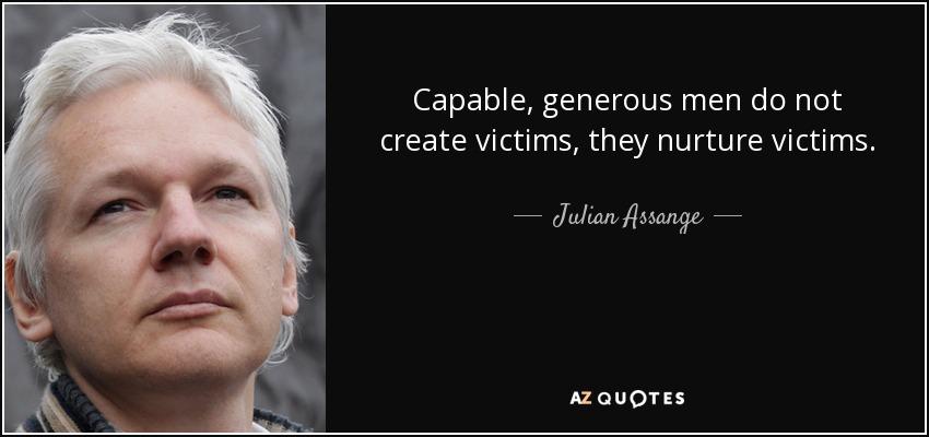 Capable, generous men do not create victims, they nurture victims. - Julian Assange