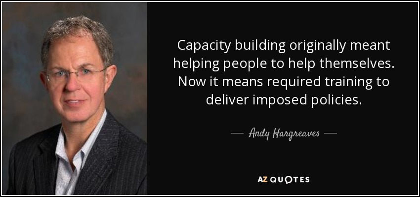 Capacity building originally meant helping people to help themselves. Now it means required training to deliver imposed policies. - Andy Hargreaves