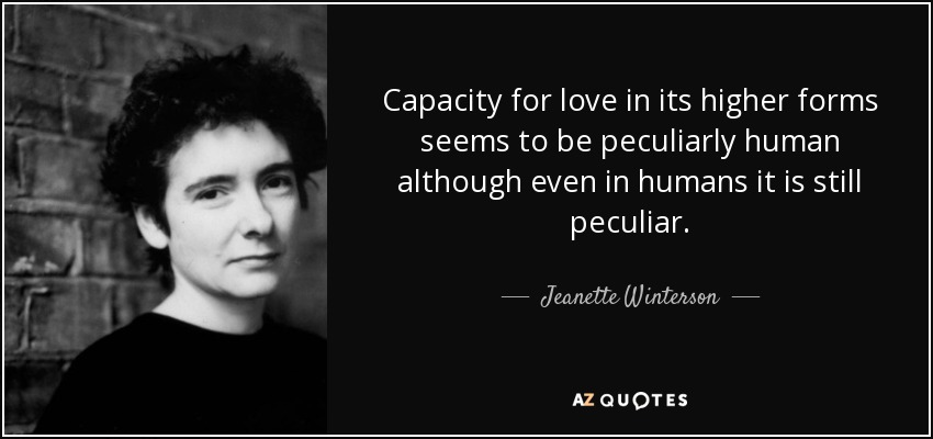 Capacity for love in its higher forms seems to be peculiarly human although even in humans it is still peculiar. - Jeanette Winterson