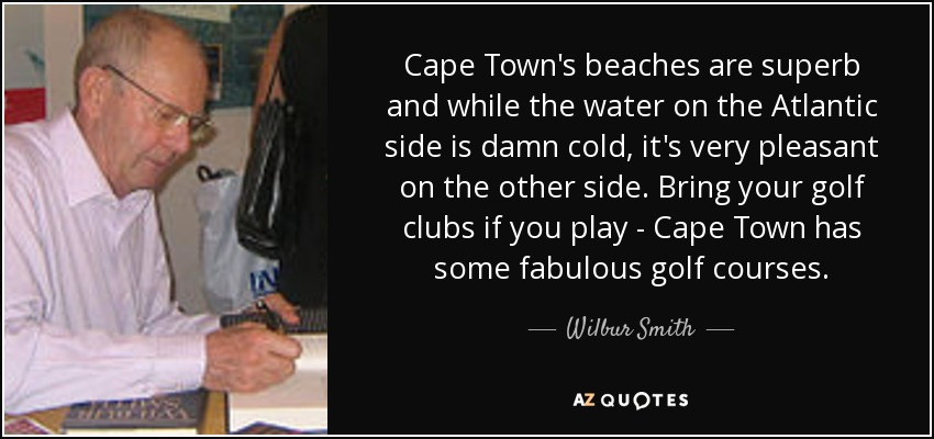 Cape Town's beaches are superb and while the water on the Atlantic side is damn cold, it's very pleasant on the other side. Bring your golf clubs if you play - Cape Town has some fabulous golf courses. - Wilbur Smith