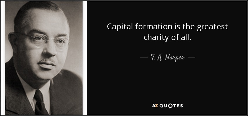 Capital formation is the greatest charity of all. - F. A. Harper
