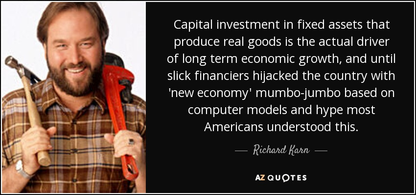 Capital investment in fixed assets that produce real goods is the actual driver of long term economic growth, and until slick financiers hijacked the country with 'new economy' mumbo-jumbo based on computer models and hype most Americans understood this. - Richard Karn