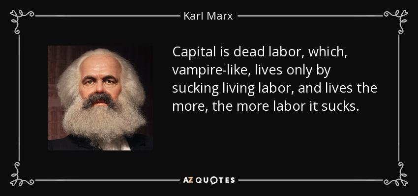 Capital is dead labor, which, vampire-like, lives only by sucking living labor, and lives the more, the more labor it sucks. - Karl Marx