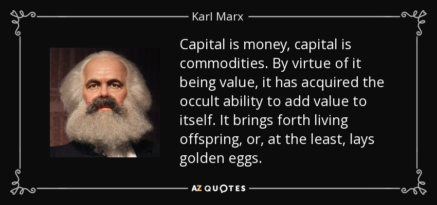 Capital is money, capital is commodities. By virtue of it being value, it has acquired the occult ability to add value to itself. It brings forth living offspring, or, at the least, lays golden eggs. - Karl Marx