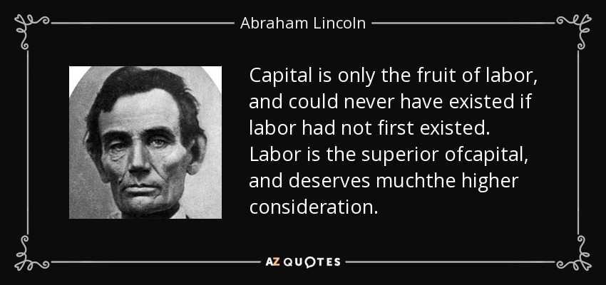 Capital is only the fruit of labor, and could never have existed if labor had not first existed. Labor is the superior ofcapital, and deserves muchthe higher consideration. - Abraham Lincoln