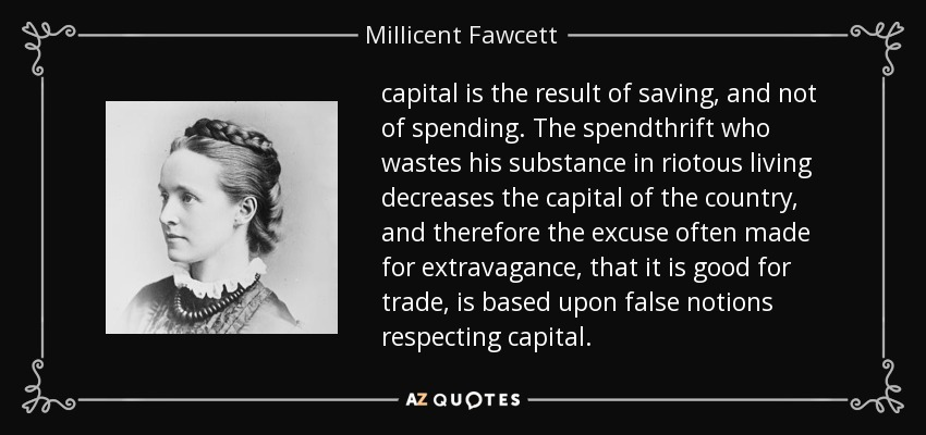 capital is the result of saving, and not of spending. The spendthrift who wastes his substance in riotous living decreases the capital of the country, and therefore the excuse often made for extravagance, that it is good for trade, is based upon false notions respecting capital. - Millicent Fawcett