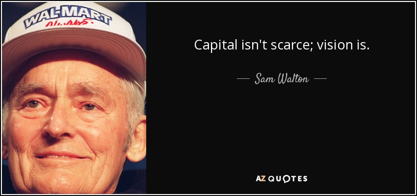 Capital isn't scarce; vision is. - Sam Walton