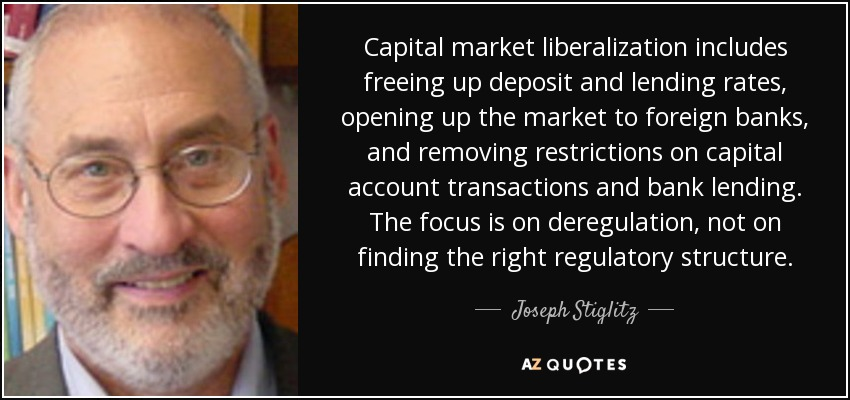 Capital market liberalization includes freeing up deposit and lending rates, opening up the market to foreign banks, and removing restrictions on capital account transactions and bank lending. The focus is on deregulation, not on finding the right regulatory structure. - Joseph Stiglitz