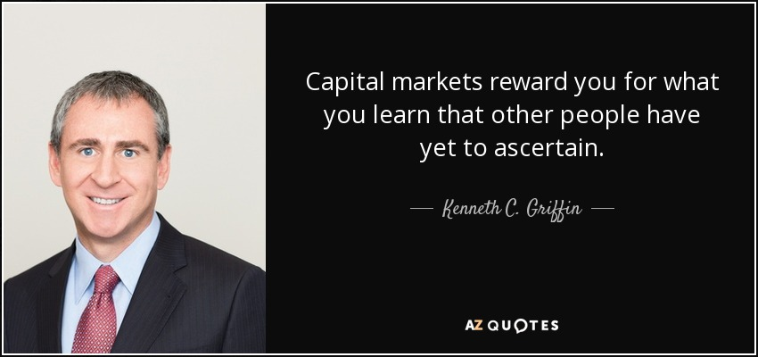 Capital markets reward you for what you learn that other people have yet to ascertain. - Kenneth C. Griffin