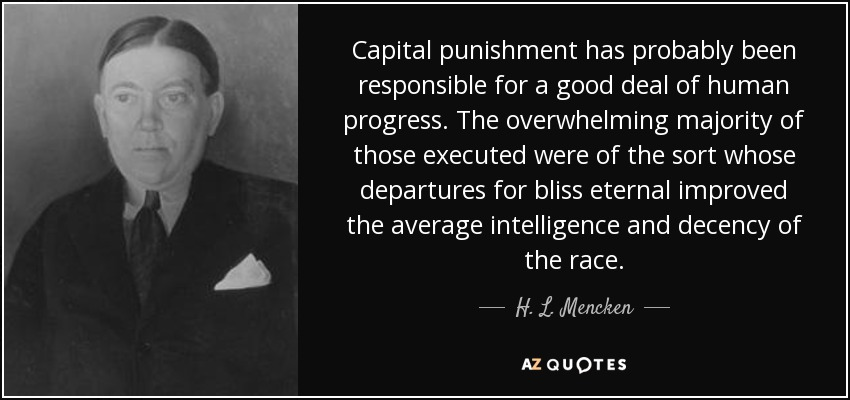 Capital punishment has probably been responsible for a good deal of human progress. The overwhelming majority of those executed were of the sort whose departures for bliss eternal improved the average intelligence and decency of the race. - H. L. Mencken