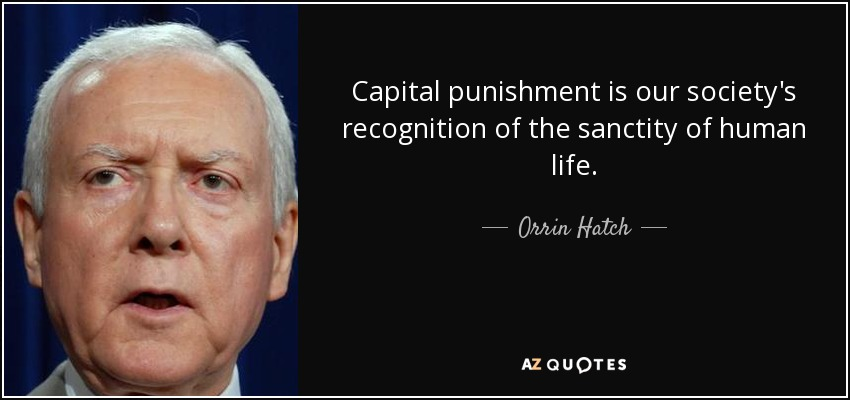 Capital punishment is our society's recognition of the sanctity of human life. - Orrin Hatch