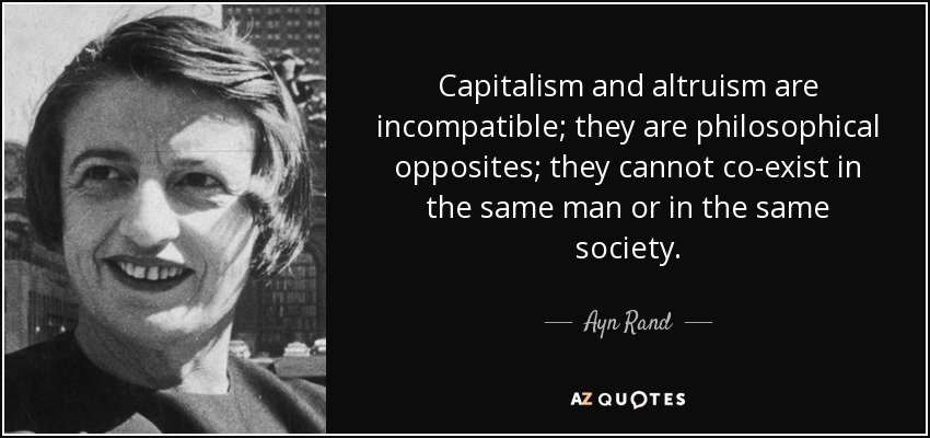 Capitalism and altruism are incompatible; they are philosophical opposites; they cannot co-exist in the same man or in the same society. - Ayn Rand
