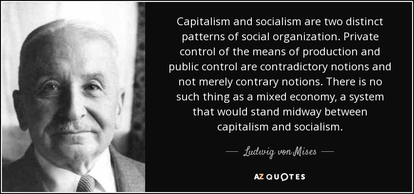 Capitalism and socialism are two distinct patterns of social organization. Private control of the means of production and public control are contradictory notions and not merely contrary notions. There is no such thing as a mixed economy, a system that would stand midway between capitalism and socialism. - Ludwig von Mises