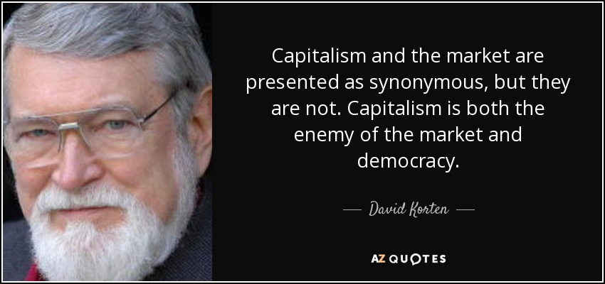 Capitalism and the market are presented as synonymous, but they are not. Capitalism is both the enemy of the market and democracy. - David Korten