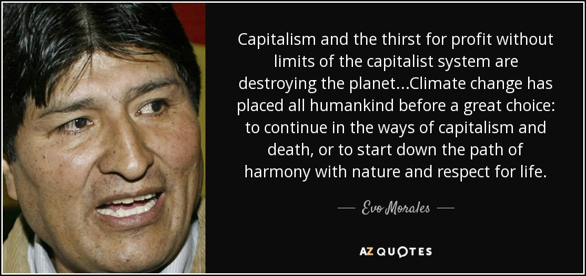 Capitalism and the thirst for profit without limits of the capitalist system are destroying the planet...Climate change has placed all humankind before a great choice: to continue in the ways of capitalism and death, or to start down the path of harmony with nature and respect for life. - Evo Morales