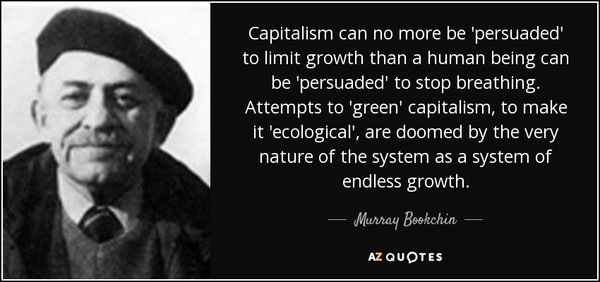 Capitalism can no more be 'persuaded' to limit growth than a human being can be 'persuaded' to stop breathing. Attempts to 'green' capitalism, to make it 'ecological', are doomed by the very nature of the system as a system of endless growth. - Murray Bookchin