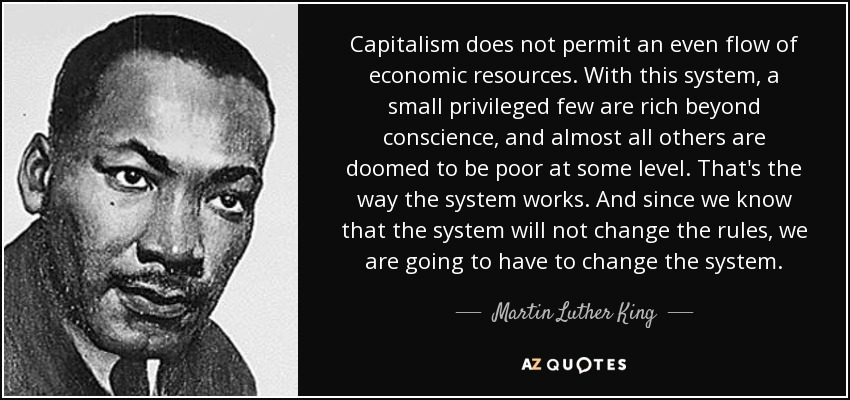 Capitalism does not permit an even flow of economic resources. With this system, a small privileged few are rich beyond conscience, and almost all others are doomed to be poor at some level. That's the way the system works. And since we know that the system will not change the rules, we are going to have to change the system. - Martin Luther King, Jr.