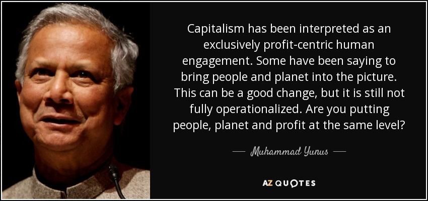 Capitalism has been interpreted as an exclusively profit-centric human engagement. Some have been saying to bring people and planet into the picture. This can be a good change, but it is still not fully operationalized. Are you putting people, planet and profit at the same level? - Muhammad Yunus