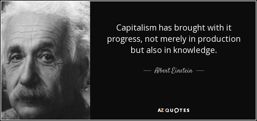 Capitalism has brought with it progress, not merely in production but also in knowledge. - Albert Einstein