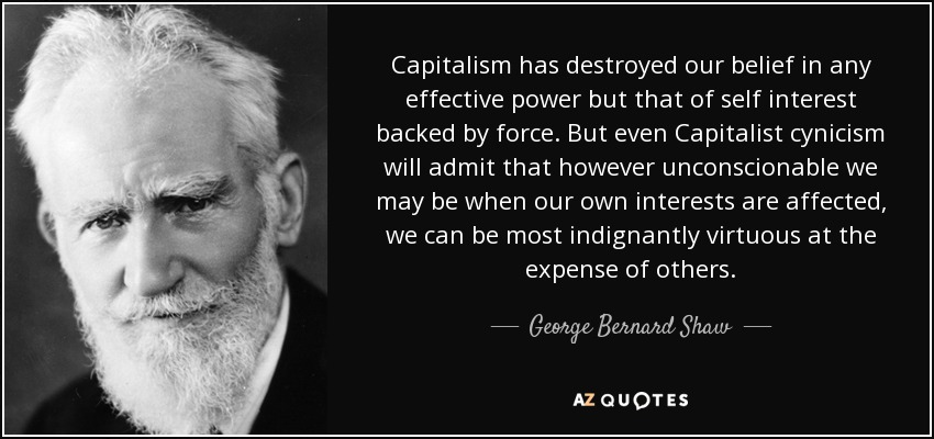 Capitalism has destroyed our belief in any effective power but that of self interest backed by force. But even Capitalist cynicism will admit that however unconscionable we may be when our own interests are affected, we can be most indignantly virtuous at the expense of others. - George Bernard Shaw