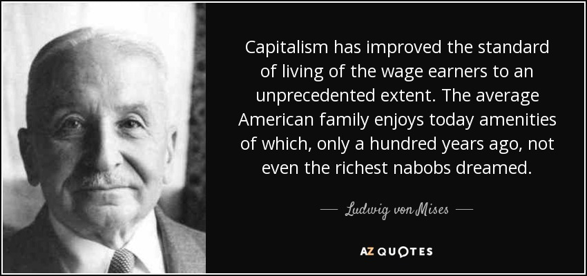 Capitalism has improved the standard of living of the wage earners to an unprecedented extent. The average American family enjoys today amenities of which, only a hundred years ago, not even the richest nabobs dreamed. - Ludwig von Mises