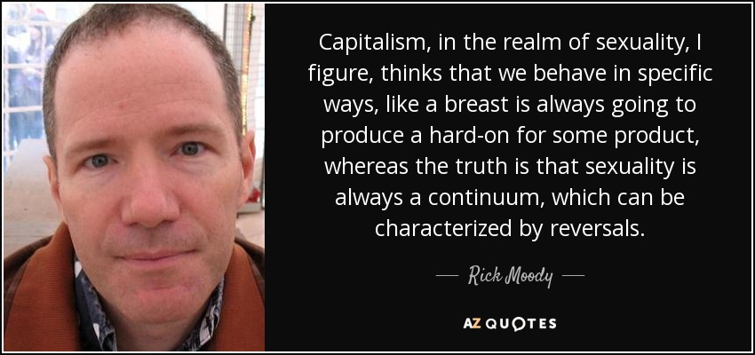 Capitalism, in the realm of sexuality, I figure, thinks that we behave in specific ways, like a breast is always going to produce a hard-on for some product, whereas the truth is that sexuality is always a continuum, which can be characterized by reversals. - Rick Moody