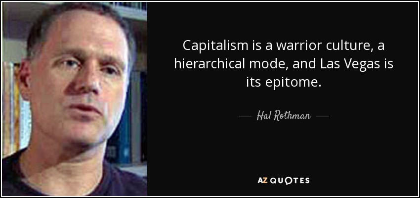 Capitalism is a warrior culture, a hierarchical mode, and Las Vegas is its epitome. - Hal Rothman