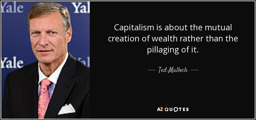 Capitalism is about the mutual creation of wealth rather than the pillaging of it. - Ted Malloch