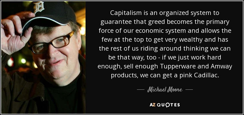 Capitalism is an organized system to guarantee that greed becomes the primary force of our economic system and allows the few at the top to get very wealthy and has the rest of us riding around thinking we can be that way, too - if we just work hard enough, sell enough Tupperware and Amway products, we can get a pink Cadillac. - Michael Moore