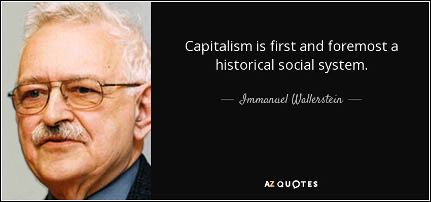Capitalism is first and foremost a historical social system. - Immanuel Wallerstein