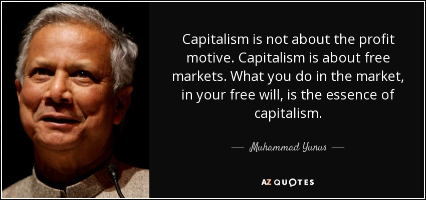 Capitalism is not about the profit motive. Capitalism is about free markets. What you do in the market, in your free will, is the essence of capitalism. - Muhammad Yunus
