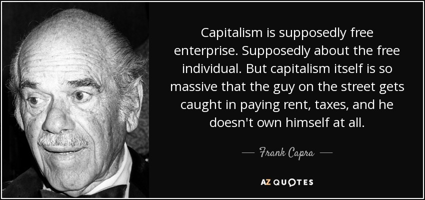 Capitalism is supposedly free enterprise. Supposedly about the free individual. But capitalism itself is so massive that the guy on the street gets caught in paying rent, taxes, and he doesn't own himself at all. - Frank Capra