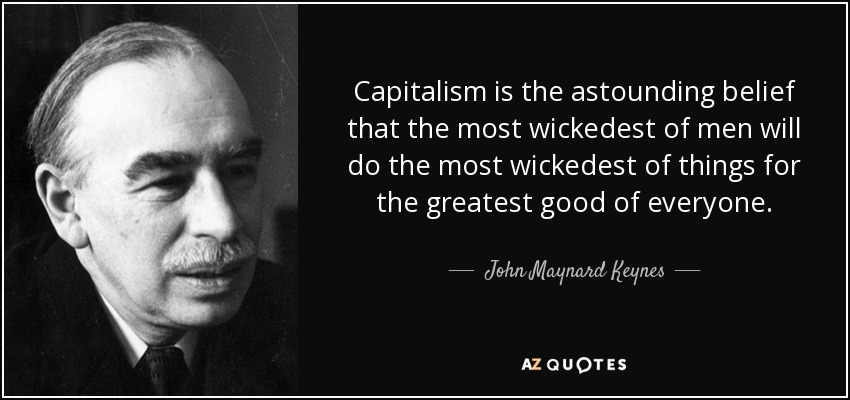 Capitalism is the astounding belief that the most wickedest of men will do the most wickedest of things for the greatest good of everyone. - John Maynard Keynes